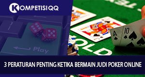3 Peraturan Penting Ketika Bermain Judi Poker Online