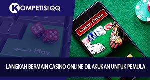 Langkah Bermain Casino Online Dilakukan Untuk Pemula