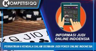 Perhatikan 6 Kendala Dalam Bermain Judi Poker Online Indonesia