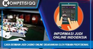 Cara Bermain Judi Casino Online Disarankan Oleh Pemain Profesional
