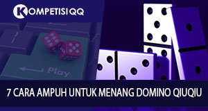 7 Cara Ampuh Untuk Menang Domino QiuQiu